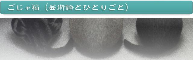 ごじゃ箱(芸術論とひとりごと)